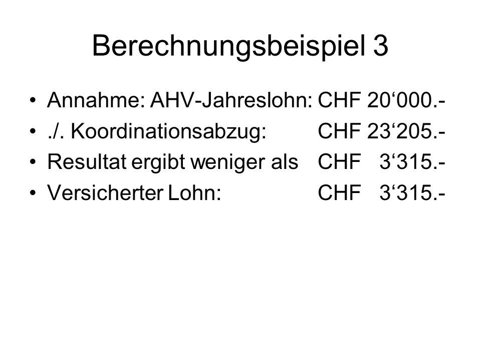 Berechnungsbeispiel 4 Annahme: AHV-Jahreslohn: CHF 18000.- Die Eintrittsschwelle beträgt CHF 19890.-.