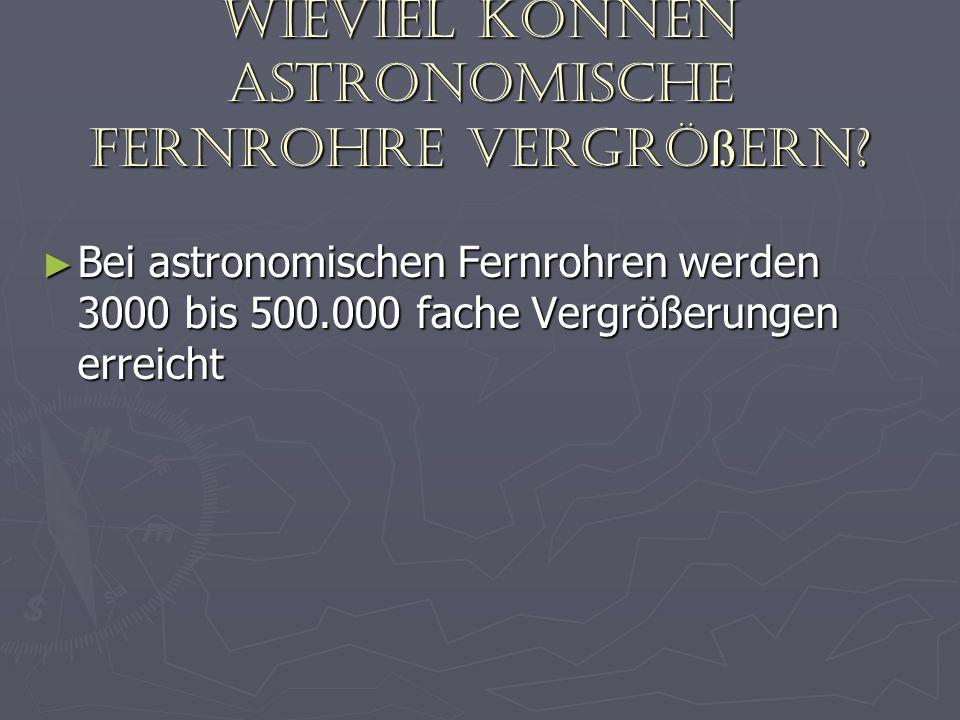 Wieviel können astronomische Fernrohre vergrößern? Bei astronomischen Fernrohren werden 3000 bis 500.000 fache Vergrößerungen erreicht Bei astronomisc