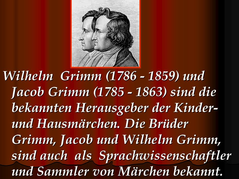 Wilhelm Grimm (1786 - 1859) und Jacob Grimm (1785 - 1863) sind die bekannten Herausgeber der Kinder- und Hausmärchen. Die Brüder Grimm, Jacob und Wilh