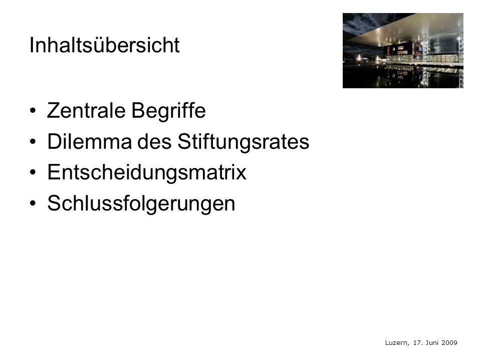 Luzern, 17. Juni 2009 Inhaltsübersicht Zentrale Begriffe Dilemma des Stiftungsrates Entscheidungsmatrix Schlussfolgerungen