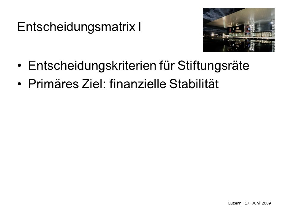 Luzern, 17. Juni 2009 Entscheidungsmatrix I Entscheidungskriterien für Stiftungsräte Primäres Ziel: finanzielle Stabilität