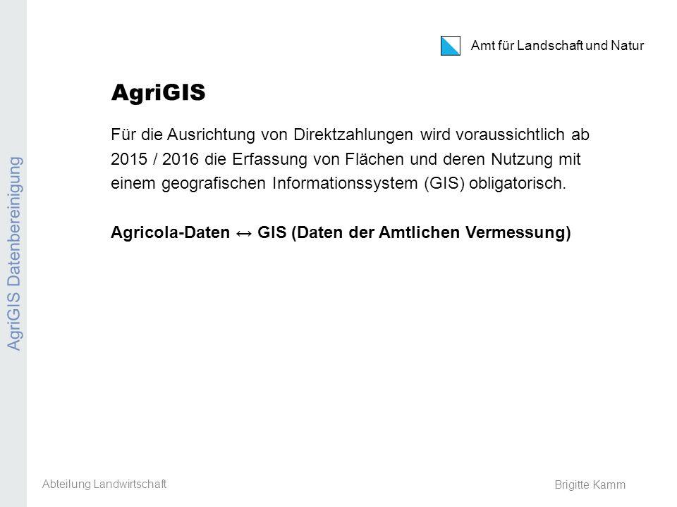 Amt für Landschaft und Natur Brigitte Kamm AgriGIS Für die Ausrichtung von Direktzahlungen wird voraussichtlich ab 2015 / 2016 die Erfassung von Fläch
