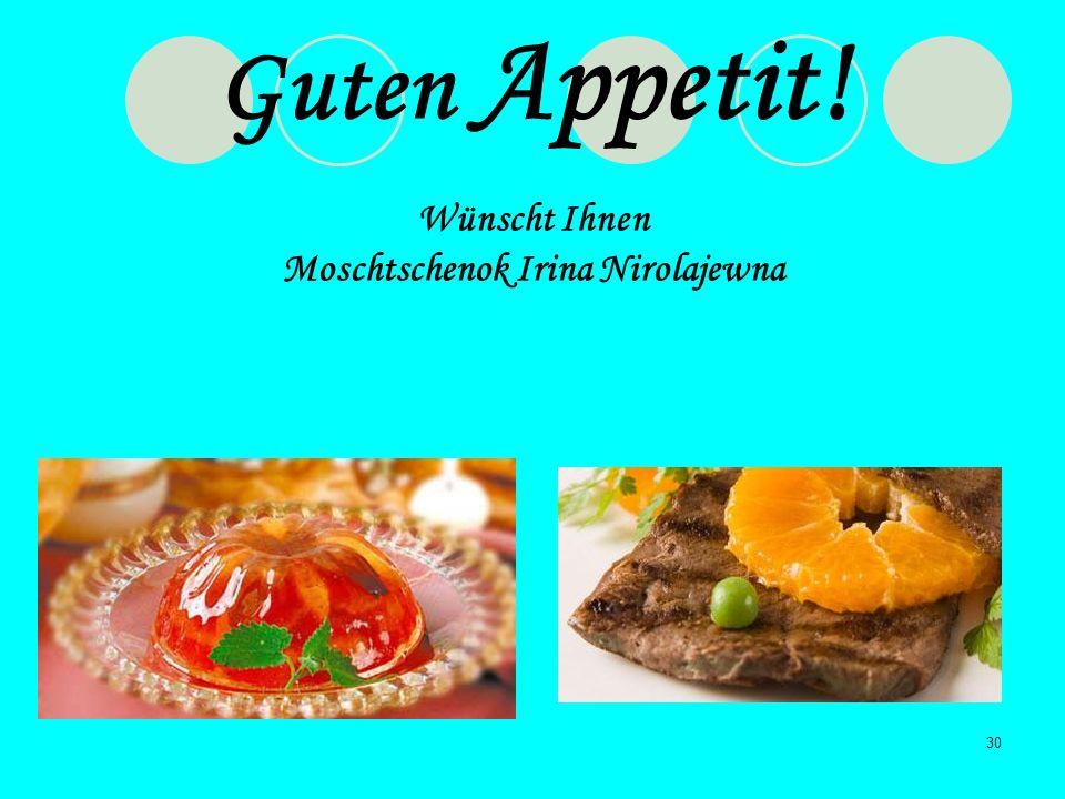 30 Guten Appetit! Wünscht Ihnen Moschtschenok Irina Nirolajewna