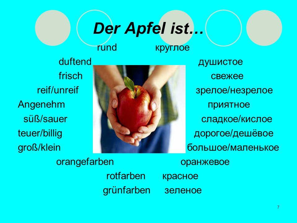 7 D er Apfel ist… rund круглое duftend душистое frisch свежее reif/unreif зрелое/незрелое Angenehm приятное süß/sauer сладкое/кислое teuer/billig доро