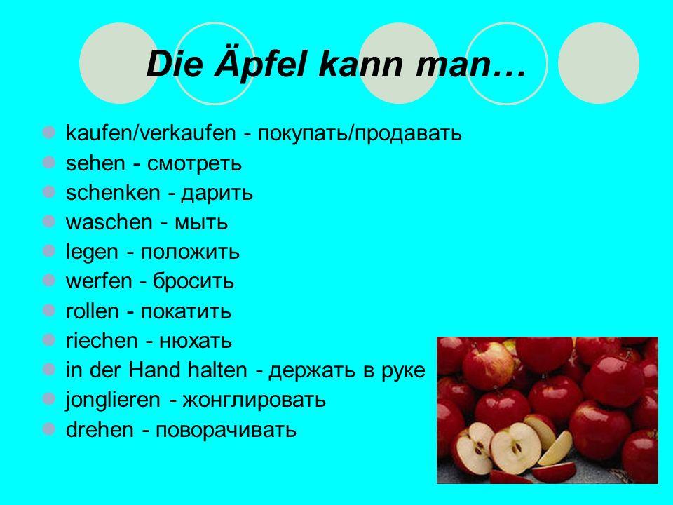9 Die Äpfel kann man… kaufen/verkaufen - покупать/продавать sehen - смотреть schenken - дарить waschen - мыть legen - положить werfen - бросить rollen