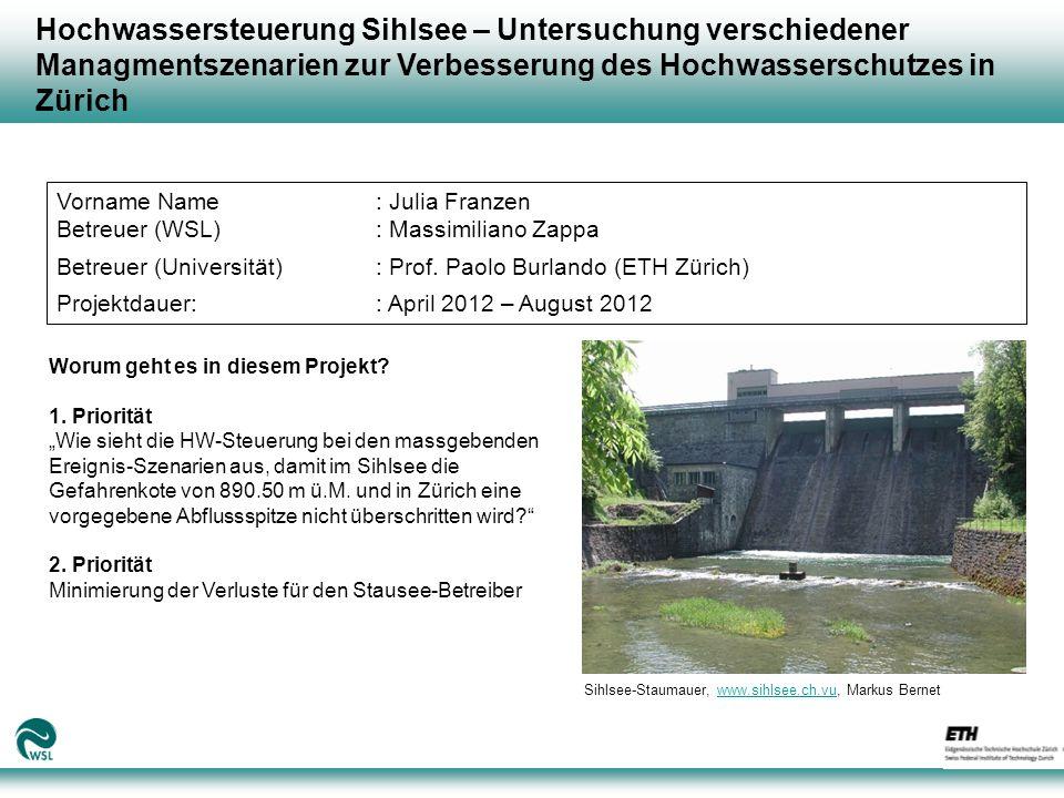 Hochwassersteuerung Sihlsee – Untersuchung verschiedener Managmentszenarien zur Verbesserung des Hochwasserschutzes in Zürich Vorname Name: Julia Franzen Betreuer (WSL): Massimiliano Zappa Betreuer (Universität): Prof.
