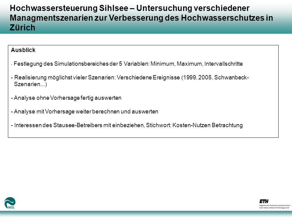 Hochwassersteuerung Sihlsee – Untersuchung verschiedener Managmentszenarien zur Verbesserung des Hochwasserschutzes in Zürich Ausblick - Festlegung des Simulationsbereiches der 5 Variablen: Minimum, Maximum, Intervallschritte - Realisierung möglichst vieler Szenarien: Verschiedene Ereignisse (1999, 2005, Schwanbeck- Szenarien...) - Analyse ohne Vorhersage fertig auswerten - Analyse mit Vorhersage weiter berechnen und auswerten - Interessen des Stausee-Betreibers mit einbeziehen, Stichwort: Kosten-Nutzen Betrachtung