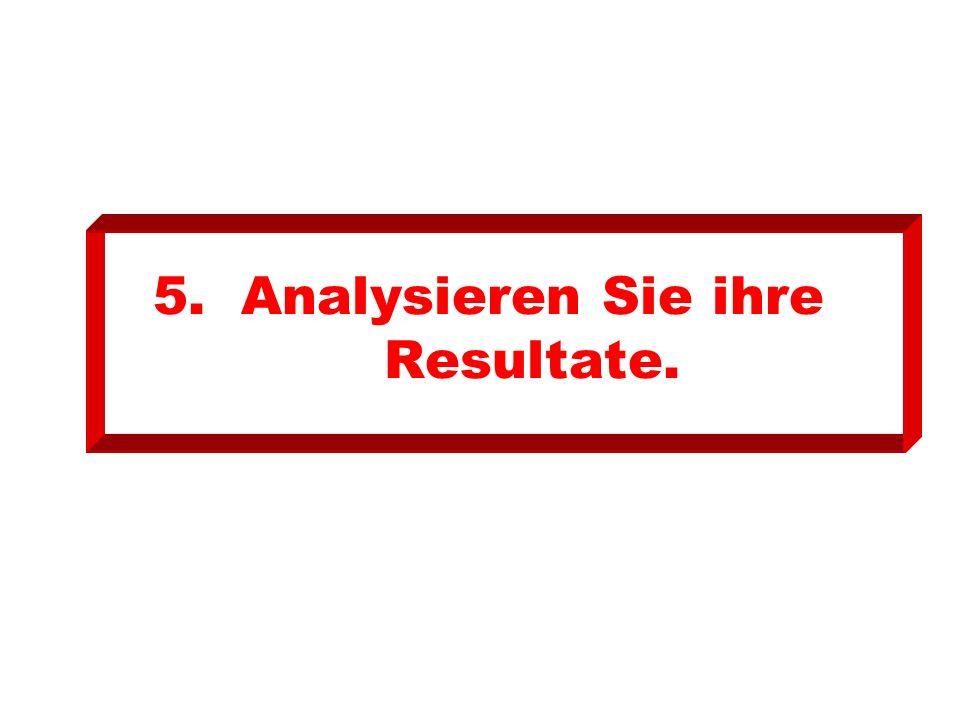 5.Analysieren Sie ihre Resultate.