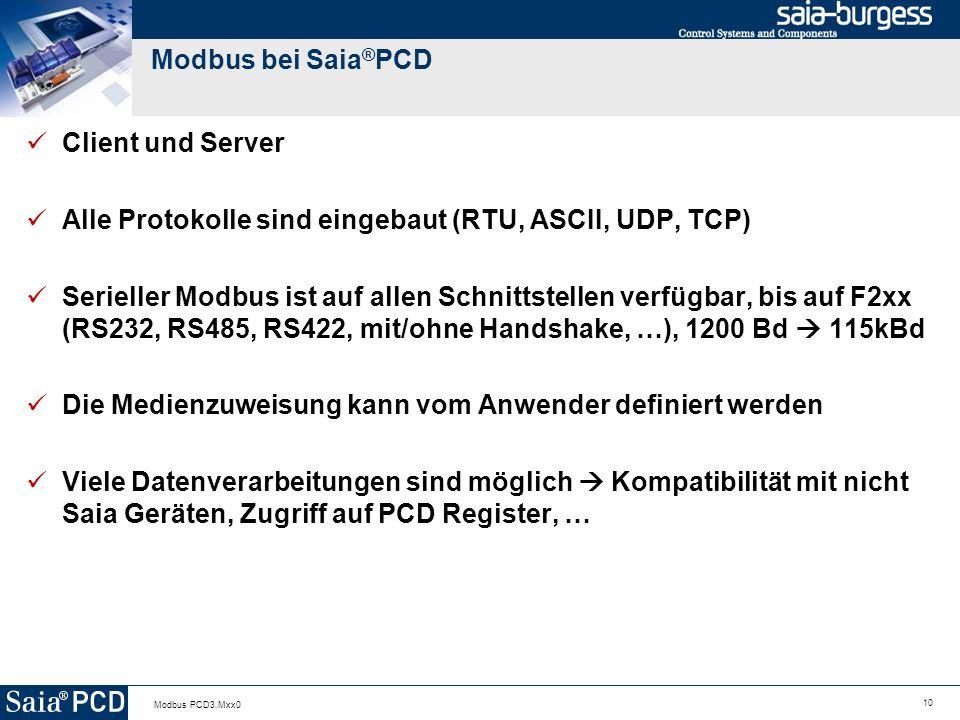 10 Modbus PCD3.Mxx0 Modbus bei Saia ® PCD Client und Server Alle Protokolle sind eingebaut (RTU, ASCII, UDP, TCP) Serieller Modbus ist auf allen Schnittstellen verfügbar, bis auf F2xx (RS232, RS485, RS422, mit/ohne Handshake, …), 1200 Bd 115kBd Die Medienzuweisung kann vom Anwender definiert werden Viele Datenverarbeitungen sind möglich Kompatibilität mit nicht Saia Geräten, Zugriff auf PCD Register, …
