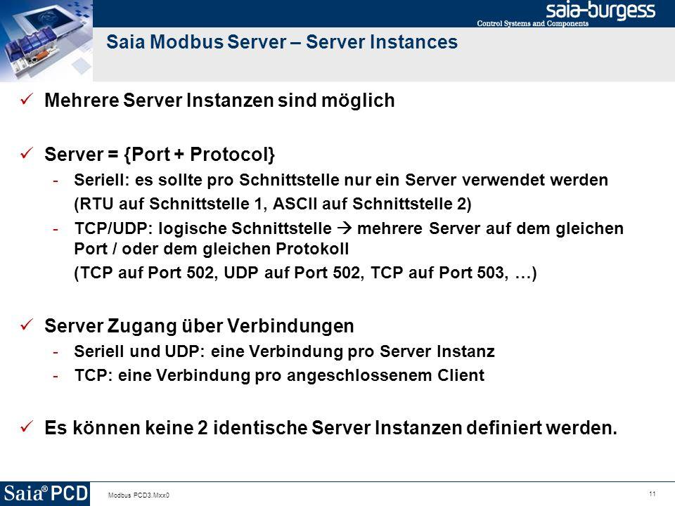 11 Modbus PCD3.Mxx0 Saia Modbus Server – Server Instances Mehrere Server Instanzen sind möglich Server = {Port + Protocol} -Seriell: es sollte pro Schnittstelle nur ein Server verwendet werden (RTU auf Schnittstelle 1, ASCII auf Schnittstelle 2) -TCP/UDP: logische Schnittstelle mehrere Server auf dem gleichen Port / oder dem gleichen Protokoll (TCP auf Port 502, UDP auf Port 502, TCP auf Port 503, …) Server Zugang über Verbindungen -Seriell und UDP: eine Verbindung pro Server Instanz -TCP: eine Verbindung pro angeschlossenem Client Es können keine 2 identische Server Instanzen definiert werden.