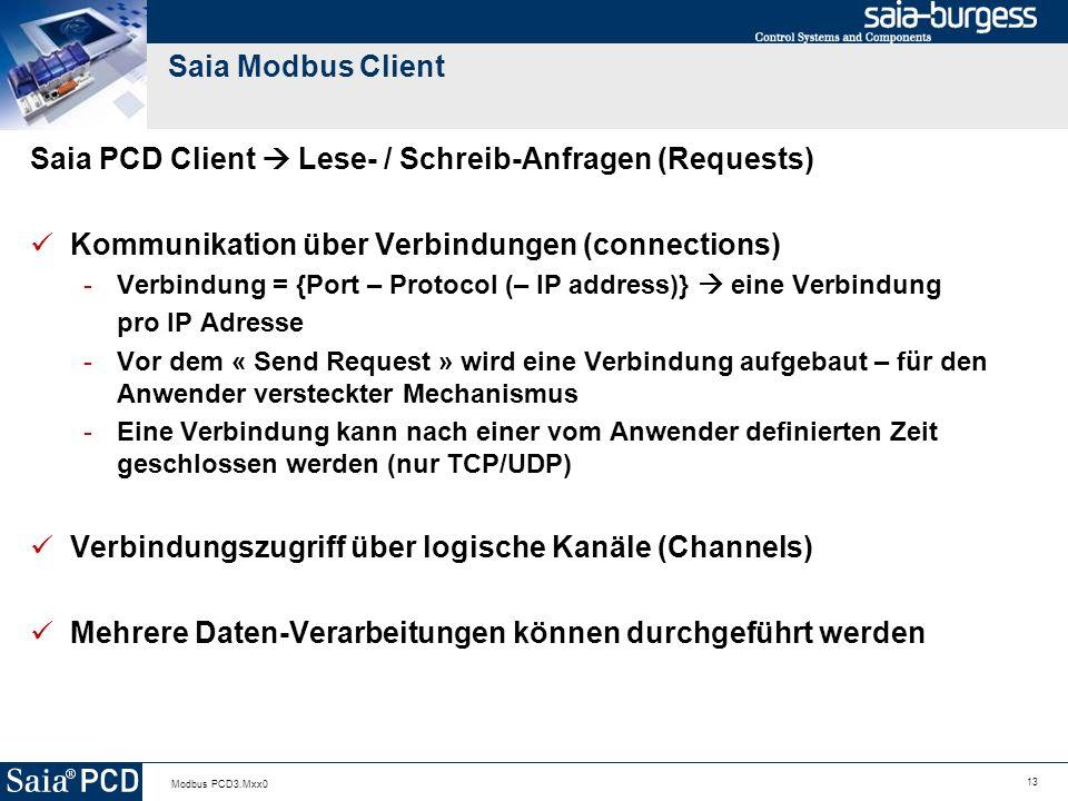 13 Modbus PCD3.Mxx0 Saia Modbus Client Saia PCD Client Lese- / Schreib-Anfragen (Requests) Kommunikation über Verbindungen (connections) -Verbindung = {Port – Protocol (– IP address)} eine Verbindung pro IP Adresse -Vor dem « Send Request » wird eine Verbindung aufgebaut – für den Anwender versteckter Mechanismus -Eine Verbindung kann nach einer vom Anwender definierten Zeit geschlossen werden (nur TCP/UDP) Verbindungszugriff über logische Kanäle (Channels) Mehrere Daten-Verarbeitungen können durchgeführt werden