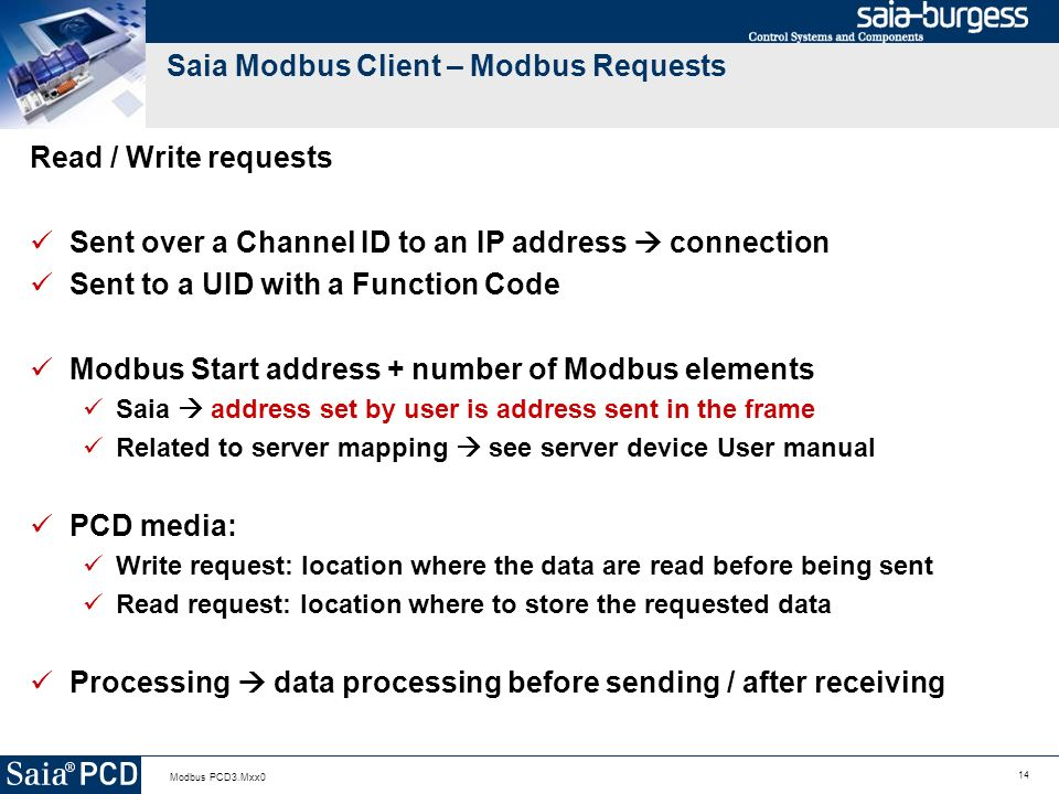 14 Modbus PCD3.Mxx0 Saia Modbus Client – Modbus Requests Read / Write requests Sent over a Channel ID to an IP address connection Sent to a UID with a