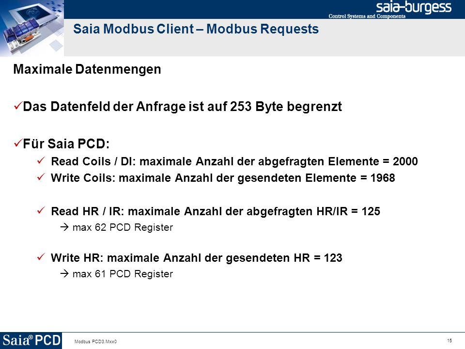 15 Modbus PCD3.Mxx0 Saia Modbus Client – Modbus Requests Maximale Datenmengen Das Datenfeld der Anfrage ist auf 253 Byte begrenzt Für Saia PCD: Read Coils / DI: maximale Anzahl der abgefragten Elemente = 2000 Write Coils: maximale Anzahl der gesendeten Elemente = 1968 Read HR / IR: maximale Anzahl der abgefragten HR/IR = 125 max 62 PCD Register Write HR: maximale Anzahl der gesendeten HR = 123 max 61 PCD Register