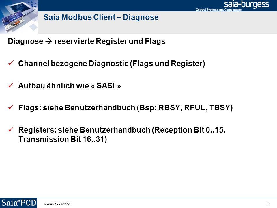 16 Modbus PCD3.Mxx0 Saia Modbus Client – Diagnose Diagnose reservierte Register und Flags Channel bezogene Diagnostic (Flags und Register) Aufbau ähnlich wie « SASI » Flags: siehe Benutzerhandbuch (Bsp: RBSY, RFUL, TBSY) Registers: siehe Benutzerhandbuch (Reception Bit 0..15, Transmission Bit 16..31)