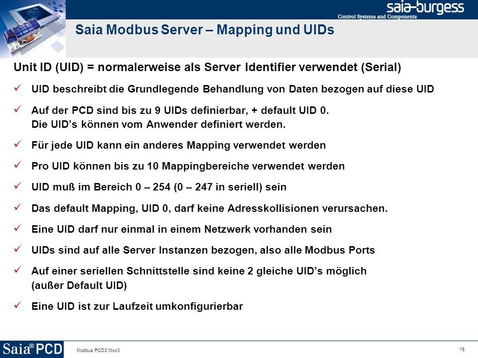 19 Modbus PCD3.Mxx0 Saia Modbus Server – Mapping und UIDs Unit ID (UID) = normalerweise als Server Identifier verwendet (Serial) UID beschreibt die Grundlegende Behandlung von Daten bezogen auf diese UID Auf der PCD sind bis zu 9 UIDs definierbar, + default UID 0.
