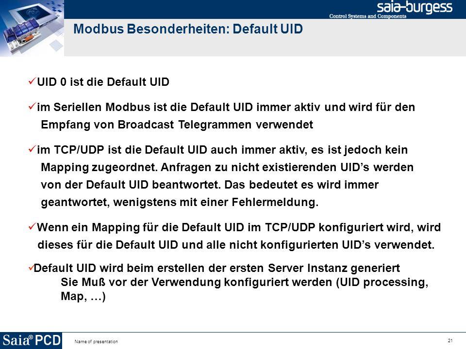 21 Name of presentation Modbus Besonderheiten: Default UID UID 0 ist die Default UID im Seriellen Modbus ist die Default UID immer aktiv und wird für den Empfang von Broadcast Telegrammen verwendet im TCP/UDP ist die Default UID auch immer aktiv, es ist jedoch kein Mapping zugeordnet.