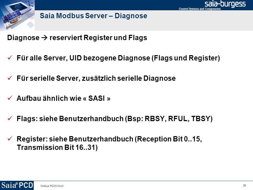 26 Modbus PCD3.Mxx0 Saia Modbus Server – Diagnose Diagnose reserviert Register und Flags Für alle Server, UID bezogene Diagnose (Flags und Register) Für serielle Server, zusätzlich serielle Diagnose Aufbau ähnlich wie « SASI » Flags: siehe Benutzerhandbuch (Bsp: RBSY, RFUL, TBSY) Register: siehe Benutzerhandbuch (Reception Bit 0..15, Transmission Bit 16..31)