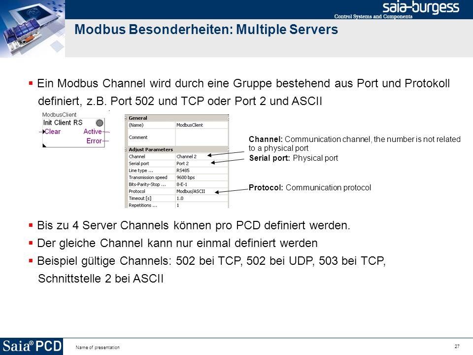 27 Name of presentation Modbus Besonderheiten: Multiple Servers Ein Modbus Channel wird durch eine Gruppe bestehend aus Port und Protokoll definiert, z.B.