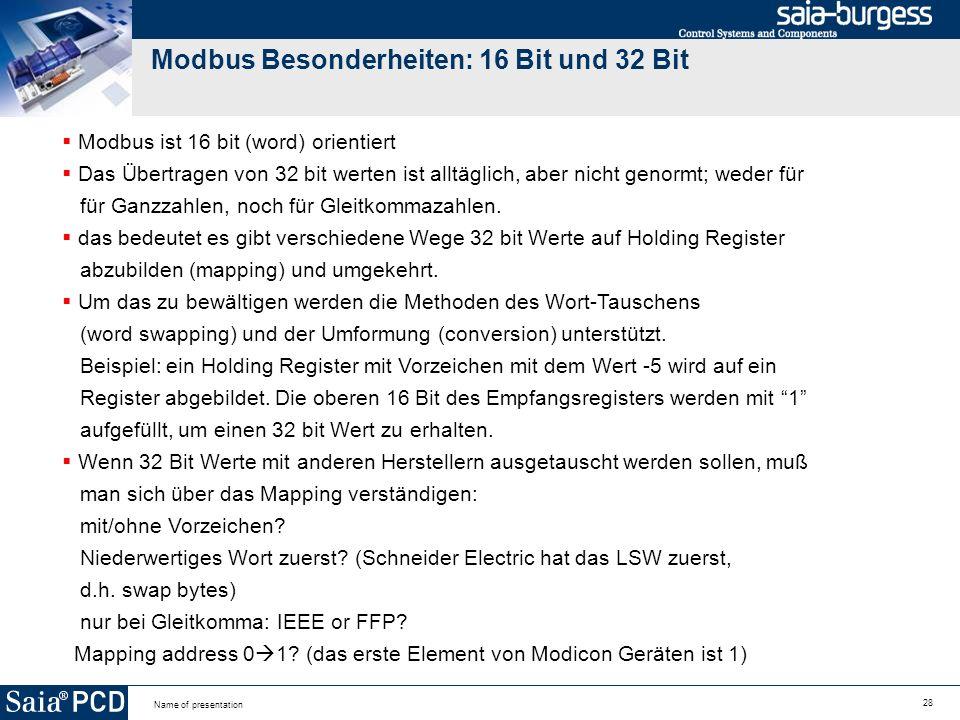28 Name of presentation Modbus Besonderheiten: 16 Bit und 32 Bit Modbus ist 16 bit (word) orientiert Das Übertragen von 32 bit werten ist alltäglich, aber nicht genormt; weder für für Ganzzahlen, noch für Gleitkommazahlen.