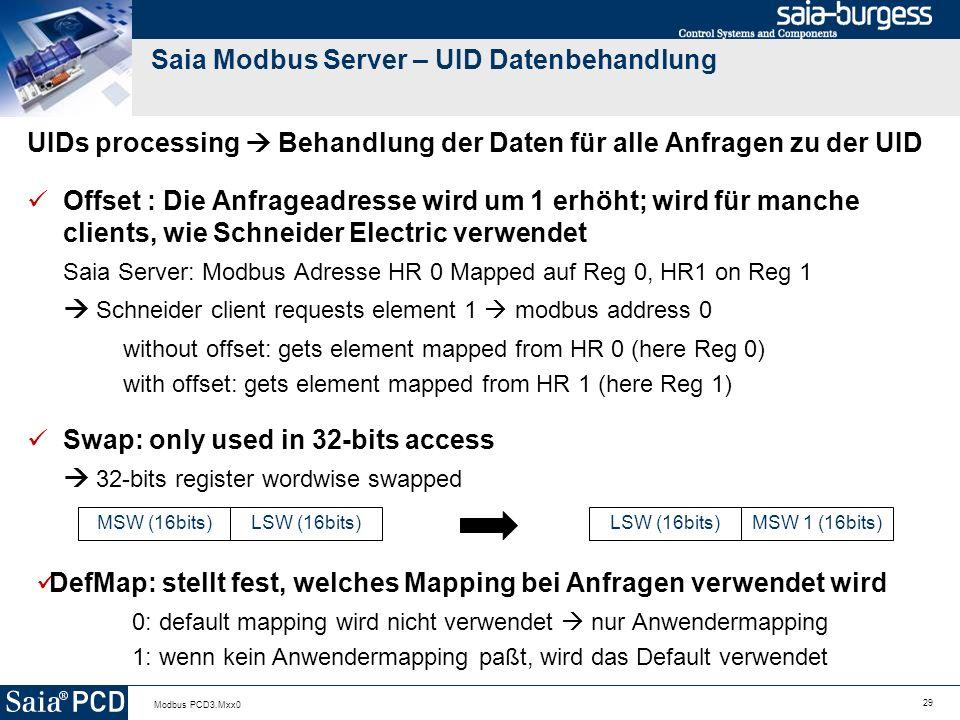 29 Modbus PCD3.Mxx0 Saia Modbus Server – UID Datenbehandlung UIDs processing Behandlung der Daten für alle Anfragen zu der UID Offset : Die Anfrageadresse wird um 1 erhöht; wird für manche clients, wie Schneider Electric verwendet Saia Server: Modbus Adresse HR 0 Mapped auf Reg 0, HR1 on Reg 1 Schneider client requests element 1 modbus address 0 without offset: gets element mapped from HR 0 (here Reg 0) with offset: gets element mapped from HR 1 (here Reg 1) Swap: only used in 32-bits access 32-bits register wordwise swapped MSW (16bits)LSW (16bits) MSW 1 (16bits) DefMap: stellt fest, welches Mapping bei Anfragen verwendet wird 0: default mapping wird nicht verwendet nur Anwendermapping 1: wenn kein Anwendermapping paßt, wird das Default verwendet
