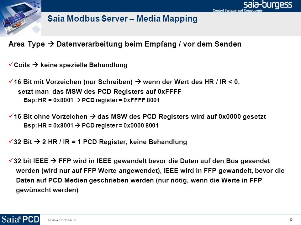 30 Modbus PCD3.Mxx0 Saia Modbus Server – Media Mapping Area Type Datenverarbeitung beim Empfang / vor dem Senden Coils keine spezielle Behandlung 16 Bit mit Vorzeichen (nur Schreiben) wenn der Wert des HR / IR < 0, setzt man das MSW des PCD Registers auf 0xFFFF Bsp: HR = 0x8001 PCD register = 0xFFFF 8001 16 Bit ohne Vorzeichen das MSW des PCD Registers wird auf 0x0000 gesetzt Bsp: HR = 0x8001 PCD register = 0x0000 8001 32 Bit 2 HR / IR = 1 PCD Register, keine Behandlung 32 bit IEEE FFP wird in IEEE gewandelt bevor die Daten auf den Bus gesendet werden (wird nur auf FFP Werte angewendet), IEEE wird in FFP gewandelt, bevor die Daten auf PCD Medien geschrieben werden (nur nötig, wenn die Werte in FFP gewünscht werden)