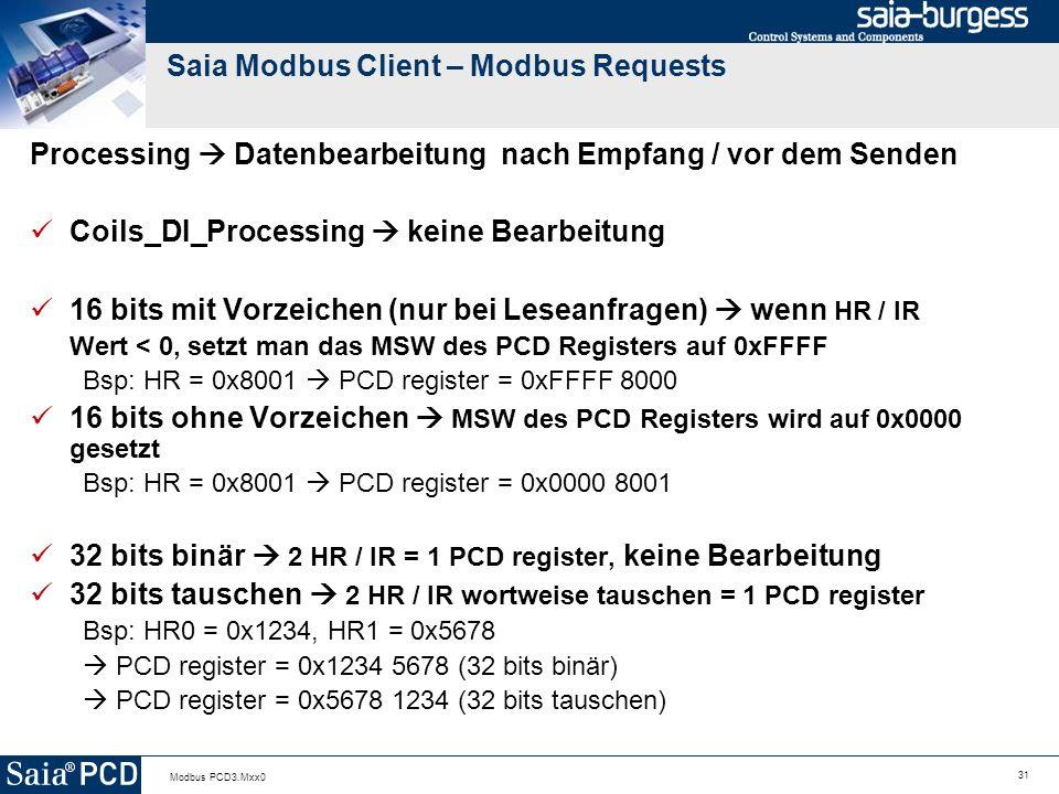 31 Modbus PCD3.Mxx0 Saia Modbus Client – Modbus Requests Processing Datenbearbeitung nach Empfang / vor dem Senden Coils_DI_Processing keine Bearbeitung 16 bits mit Vorzeichen (nur bei Leseanfragen) wenn HR / IR Wert < 0, setzt man das MSW des PCD Registers auf 0xFFFF Bsp: HR = 0x8001 PCD register = 0xFFFF 8000 16 bits ohne Vorzeichen MSW des PCD Registers wird auf 0x0000 gesetzt Bsp: HR = 0x8001 PCD register = 0x0000 8001 32 bits binär 2 HR / IR = 1 PCD register, keine Bearbeitung 32 bits tauschen 2 HR / IR wortweise tauschen = 1 PCD register Bsp: HR0 = 0x1234, HR1 = 0x5678 PCD register = 0x1234 5678 (32 bits binär) PCD register = 0x5678 1234 (32 bits tauschen)