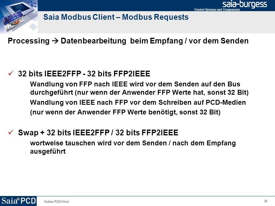 32 Modbus PCD3.Mxx0 Saia Modbus Client – Modbus Requests Processing Datenbearbeitung beim Empfang / vor dem Senden 32 bits IEEE2FFP - 32 bits FFP2IEEE Wandlung von FFP nach IEEE wird vor dem Senden auf den Bus durchgeführt (nur wenn der Anwender FFP Werte hat, sonst 32 Bit) Wandlung von IEEE nach FFP vor dem Schreiben auf PCD-Medien (nur wenn der Anwender FFP Werte benötigt, sonst 32 Bit) Swap + 32 bits IEEE2FFP / 32 bits FFP2IEEE wortweise tauschen wird vor dem Senden / nach dem Empfang ausgeführt