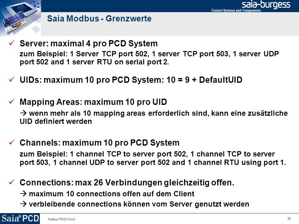 35 Modbus PCD3.Mxx0 Saia Modbus - Grenzwerte Server: maximal 4 pro PCD System zum Beispiel: 1 Server TCP port 502, 1 server TCP port 503, 1 server UDP port 502 and 1 server RTU on serial port 2.