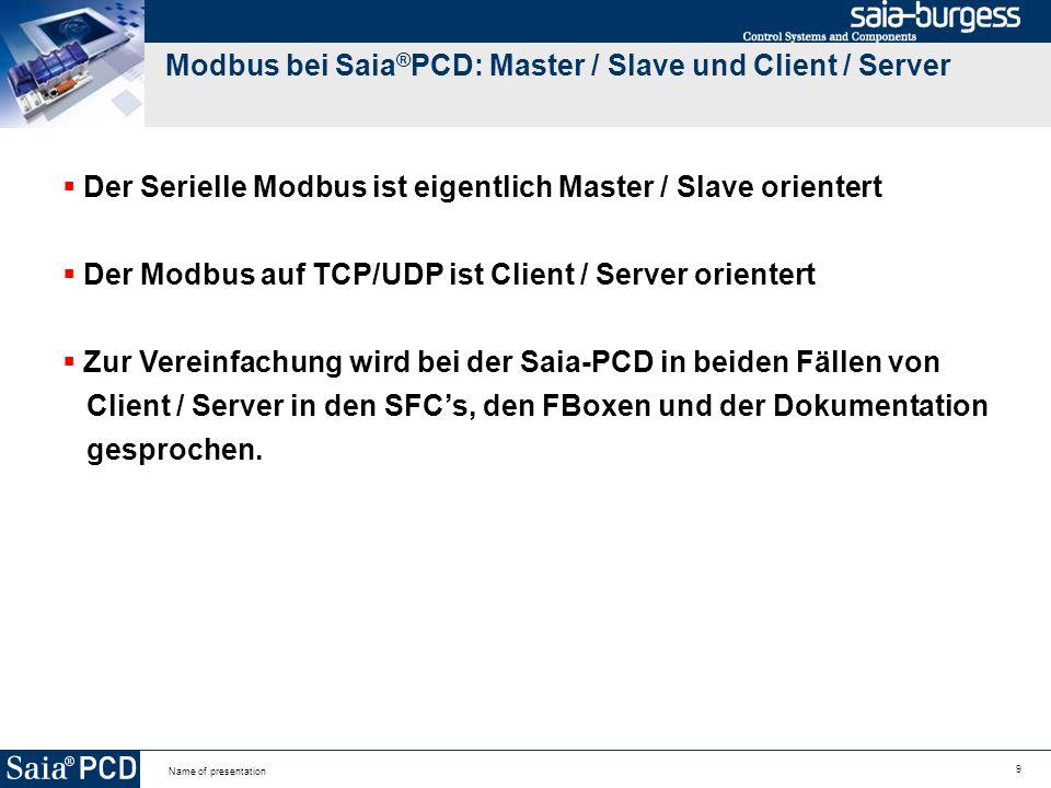 9 Name of presentation Modbus bei Saia ® PCD: Master / Slave und Client / Server Der Serielle Modbus ist eigentlich Master / Slave orientert Der Modbus auf TCP/UDP ist Client / Server orientert Zur Vereinfachung wird bei der Saia-PCD in beiden Fällen von Client / Server in den SFCs, den FBoxen und der Dokumentation gesprochen.