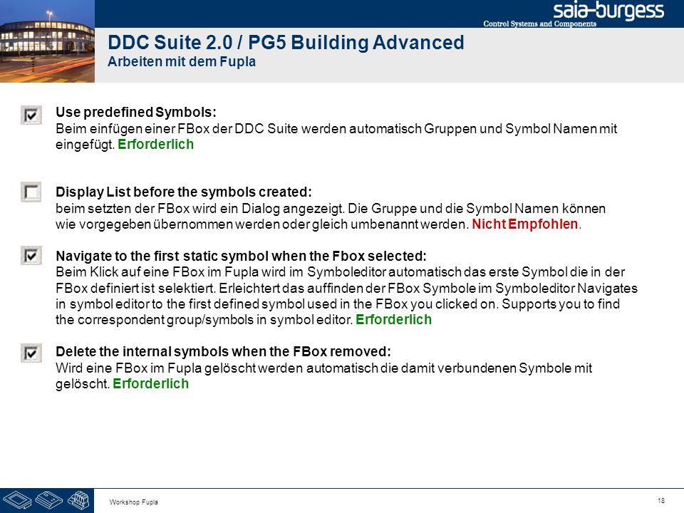 18 Workshop Fupla DDC Suite 2.0 / PG5 Building Advanced Arbeiten mit dem Fupla Use predefined Symbols: Beim einfügen einer FBox der DDC Suite werden a