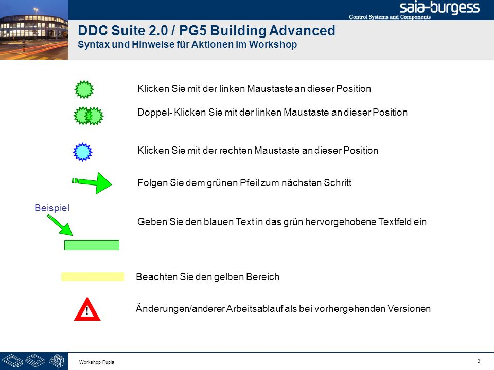 3 Workshop Fupla DDC Suite 2.0 / PG5 Building Advanced Syntax und Hinweise für Aktionen im Workshop Klicken Sie mit der linken Maustaste an dieser Pos