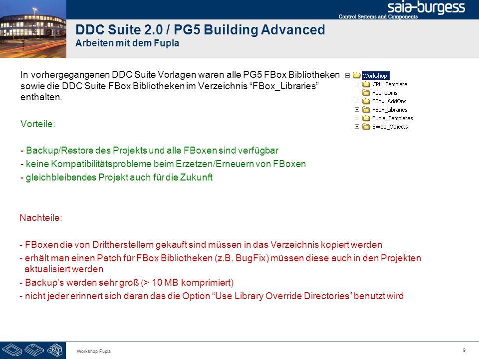 10 Workshop Fupla DDC Suite 2.0 / PG5 Building Advanced Arbeiten mit dem Fupla Seit der DDC Suite Vorlage 5 (T5 im Vorlagennamen) ist das Verzeichnis FBox_Libraries leer und die Option Use Library Override Directories wird nicht mehr benutzt.