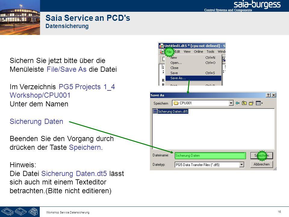 16 Workshop Service Datensicherung Saia Service an PCD's Datensicherung Sichern Sie jetzt bitte über die Menüleiste File/Save As die Datei Im Verzeich