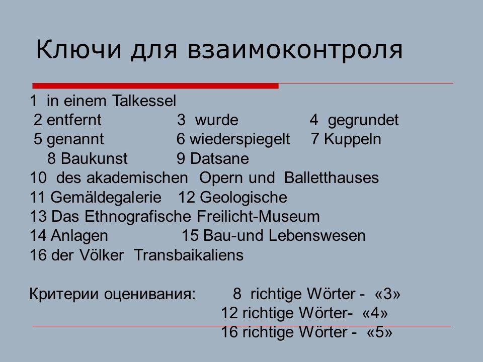 Ключи для взаимоконтроля 1 in einem Talkessel 2 entfernt 3 wurde 4 gegrundet 5 genannt 6 wiederspiegelt 7 Kuppeln 8 Baukunst 9 Datsane 10 des akademischen Opern und Balletthauses 11 Gemäldegalerie 12 Geologische 13 Das Ethnografische Freilicht-Museum 14 Anlagen 15 Bau-und Lebenswesen 16 der Völker Transbaikaliens Критерии оценивания: 8 richtige Wörter - «3» 12 richtige Wörter- «4» 16 richtige Wörter - «5»