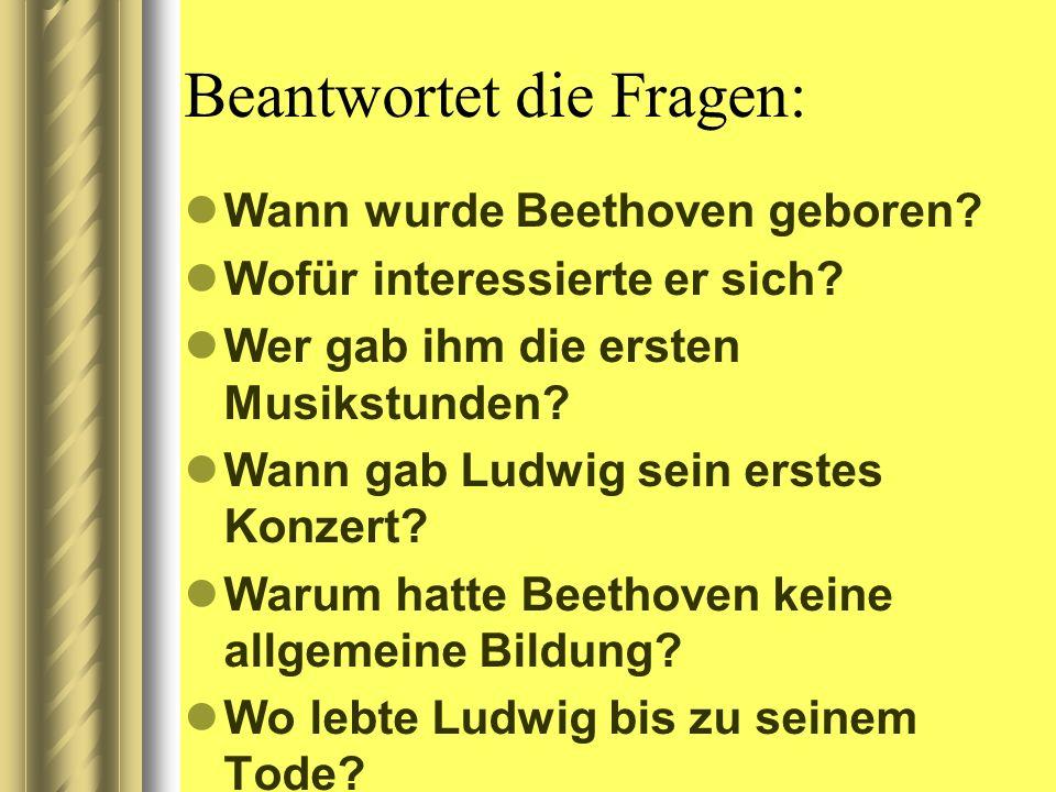 Beantwortet die Fragen: Wann wurde Beethoven geboren? Wofür interessierte er sich? Wer gab ihm die ersten Musikstunden? Wann gab Ludwig sein erstes Ko