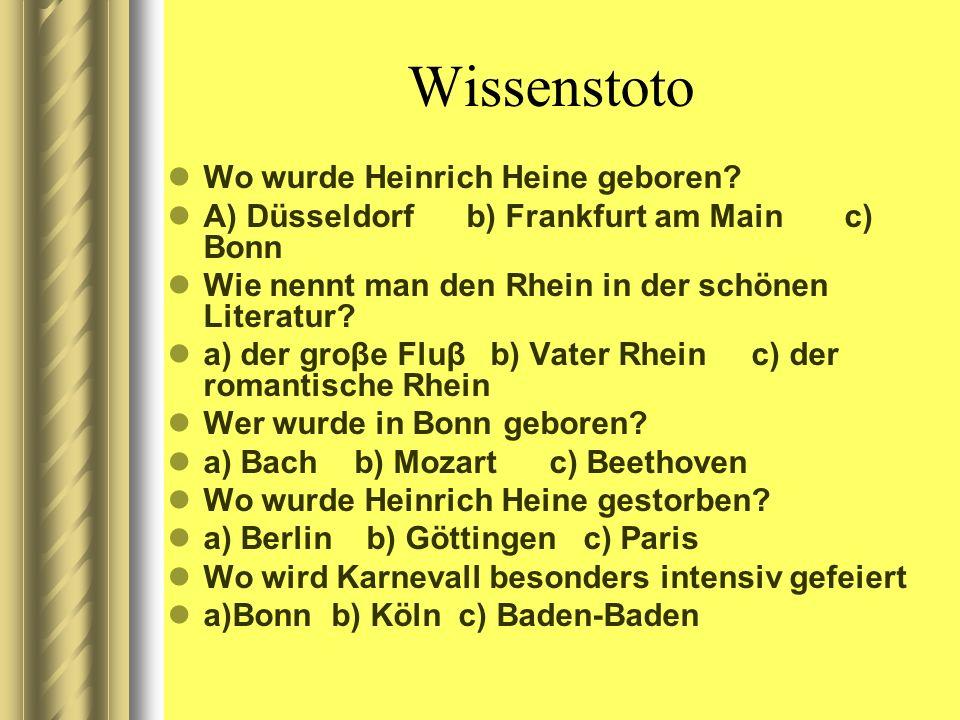 Wissenstoto Wo wurde Heinrich Heine geboren? A) Düsseldorf b) Frankfurt am Main c) Bonn Wie nennt man den Rhein in der schönen Literatur? a) der groβe