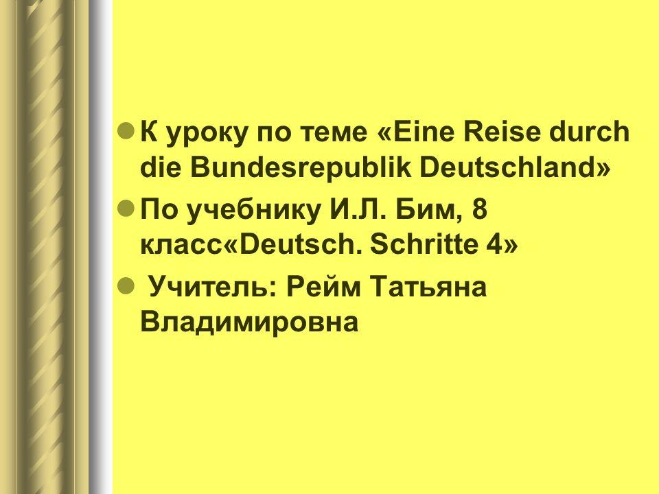 К уроку по теме «Eine Reise durch die Bundesrepublik Deutschland» По учебнику И.Л. Бим, 8 класс«Deutsch. Schritte 4» Учитель: Рейм Татьяна Владимировн