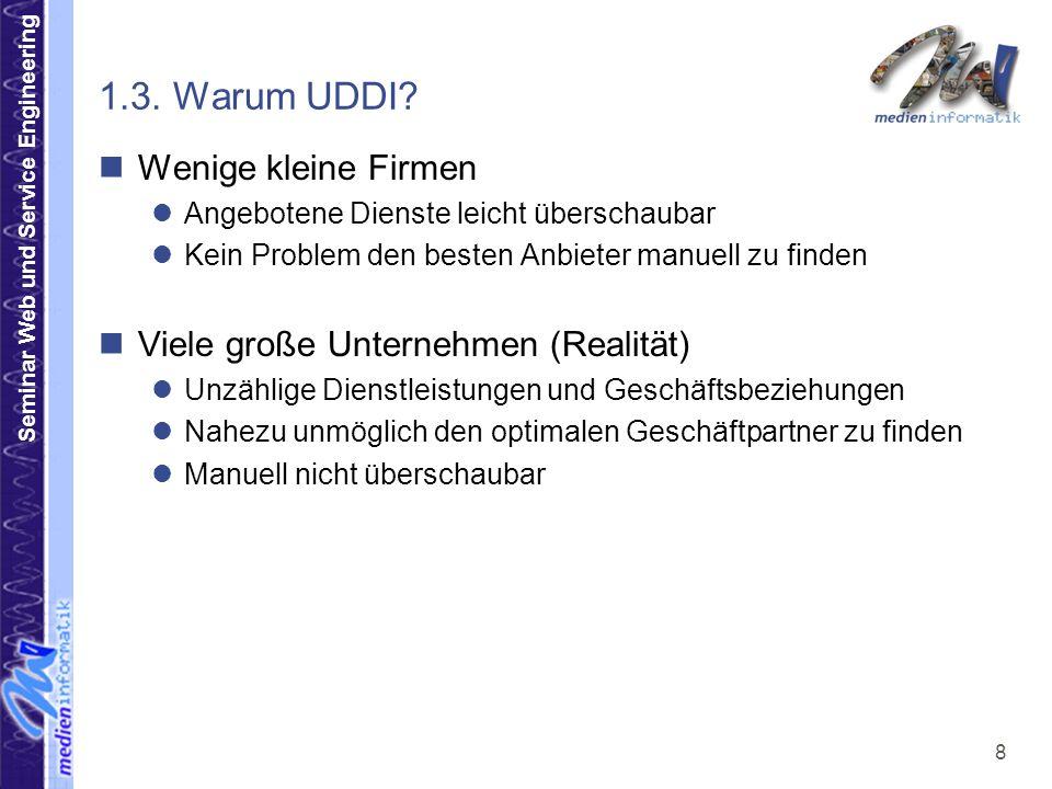 Seminar Web und Service Engineering 8 1.3. Warum UDDI? Wenige kleine Firmen Angebotene Dienste leicht überschaubar Kein Problem den besten Anbieter ma
