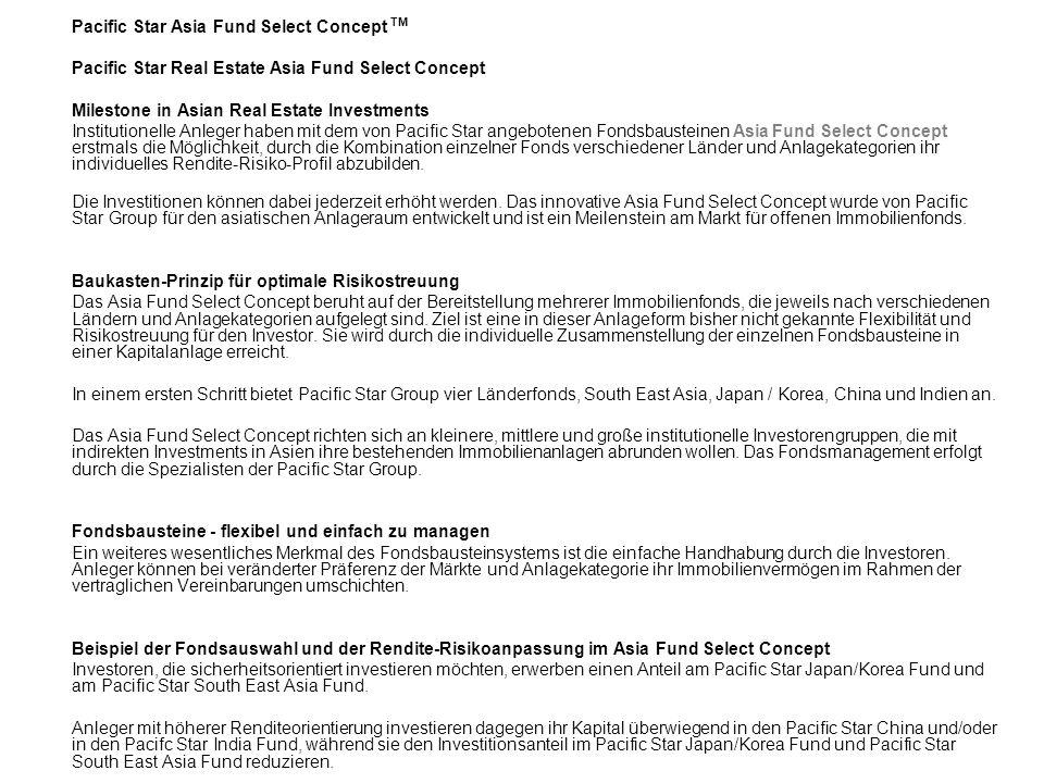 Pacific Star Asia Fund Select Concept TM Pacific Star Real Estate Asia Fund Select Concept Milestone in Asian Real Estate Investments Institutionelle Anleger haben mit dem von Pacific Star angebotenen Fondsbausteinen Asia Fund Select Concept erstmals die Möglichkeit, durch die Kombination einzelner Fonds verschiedener L änder und Anlagekategorien ihr individuelles Rendite-Risiko-Profil abzubilden.