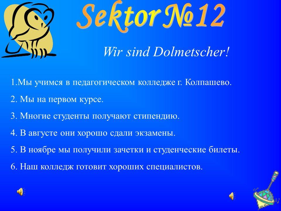 Wir sind Dolmetscher! 1.Мы учимся в педагогическом колледже г. Колпашево. 2. Мы на первом курсе. 3. Многие студенты получают стипендию. 4. В августе о