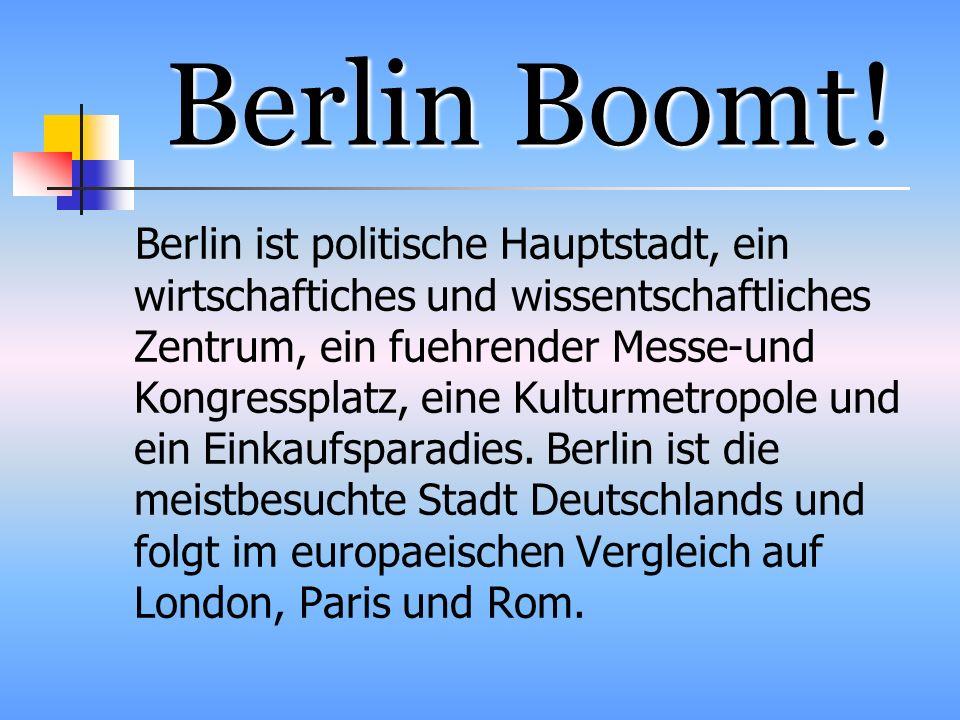 Berlin Boomt! Berlin ist politische Hauptstadt, ein wirtschaftiches und wissentschaftliches Zentrum, ein fuehrender Messe-und Kongressplatz, eine Kult