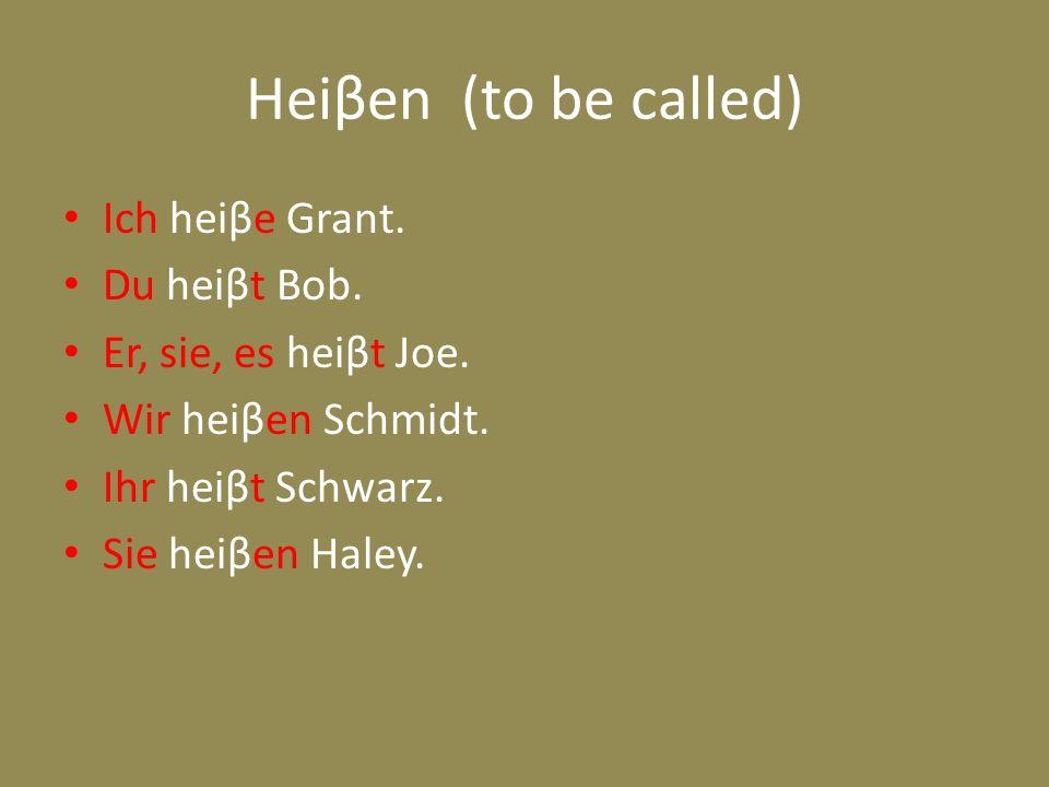 Heiβen (to be called) Ich heiβe Grant. Du heiβt Bob. Er, sie, es heiβt Joe. Wir heiβen Schmidt. Ihr heiβt Schwarz. Sie heiβen Haley.