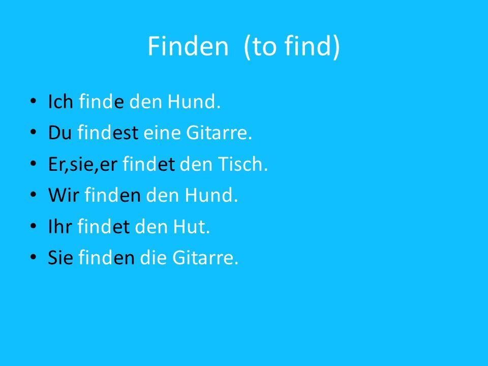 Finden (to find) Ich finde den Hund. Du findest eine Gitarre. Er,sie,er findet den Tisch. Wir finden den Hund. Ihr findet den Hut. Sie finden die Gita