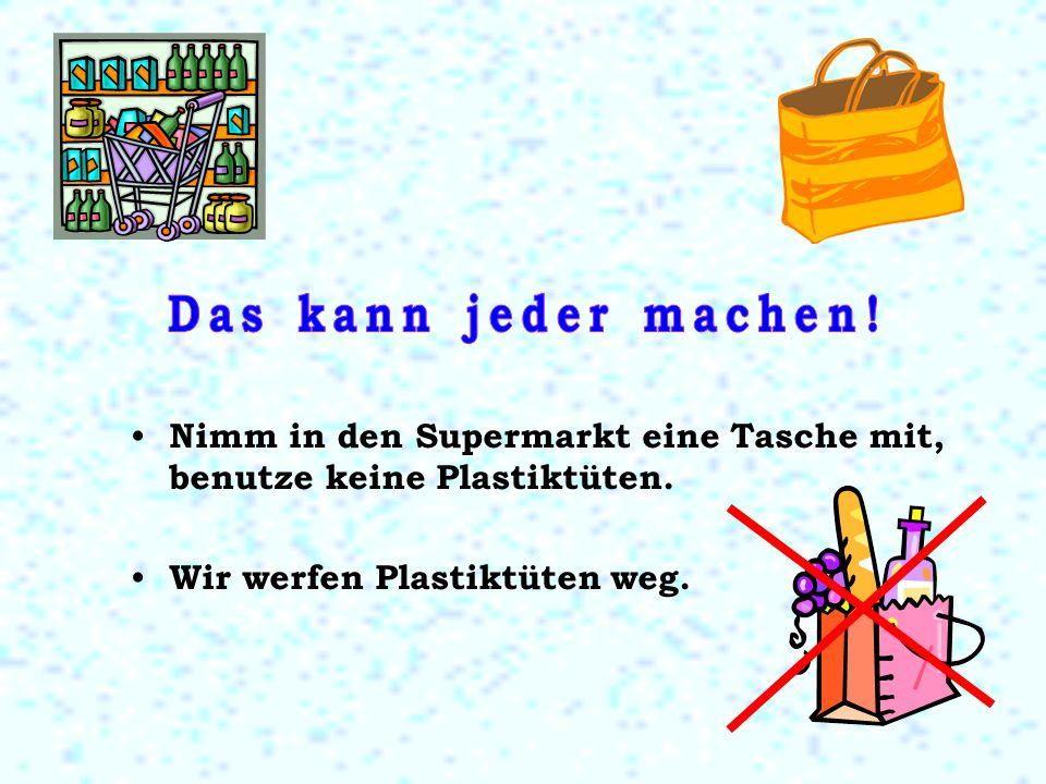 Nimm in den Supermarkt eine Tasche mit, benutze keine Plastiktüten. Wir werfen Plastiktüten weg.