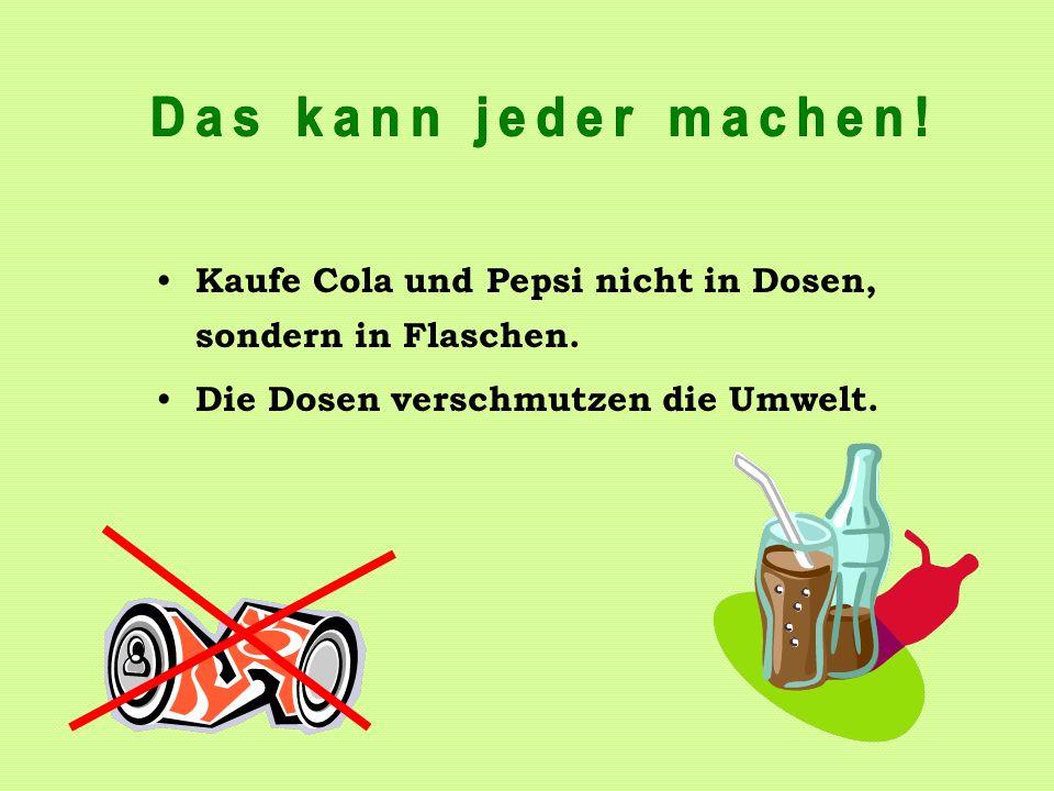 Kaufe Cola und Pepsi nicht in Dosen, sondern in Flaschen. Die Dosen verschmutzen die Umwelt.