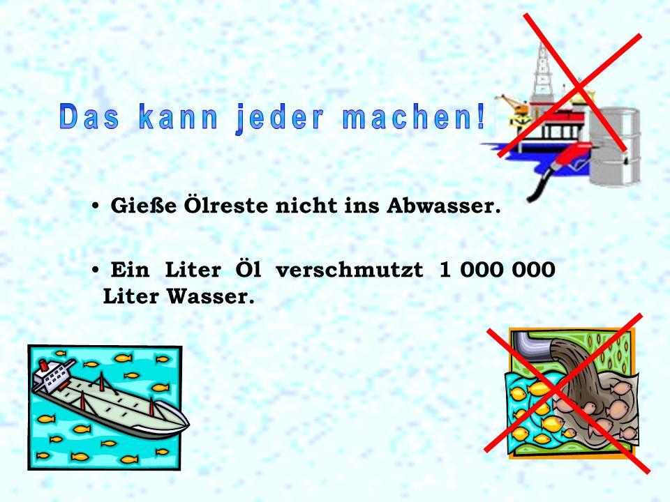 Gieße Ölreste nicht ins Abwasser. Ein Liter Öl verschmutzt 1 000 000 Liter Wasser.
