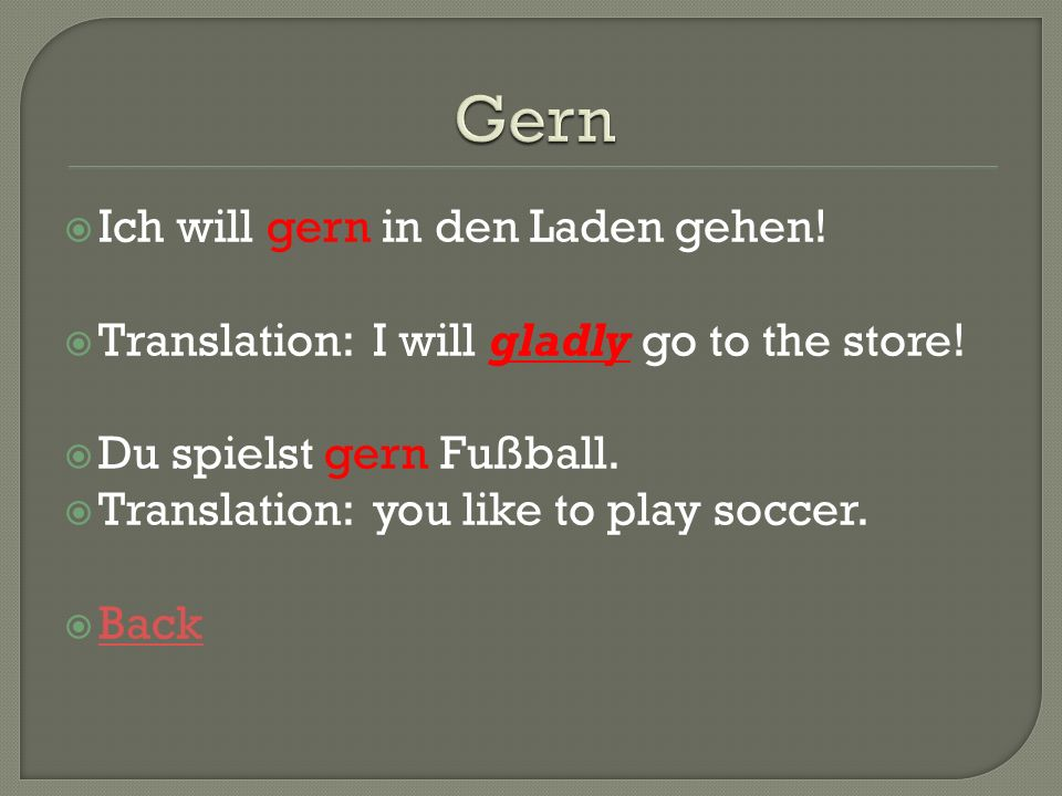 Ich will gern in den Laden gehen! Translation: I will gladly go to the store! Du spielst gern Fußball. Translation: you like to play soccer. Back