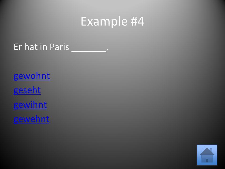 Example #4 Er hat in Paris _______. gewohnt geseht gewihnt gewehnt