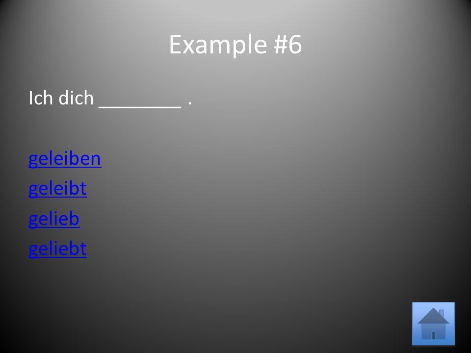 Example #6 Ich dich ________. geleiben geleibt gelieb geliebt