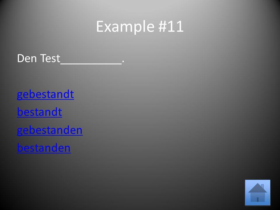 Example #11 Den Test__________. gebestandt bestandt gebestanden bestanden